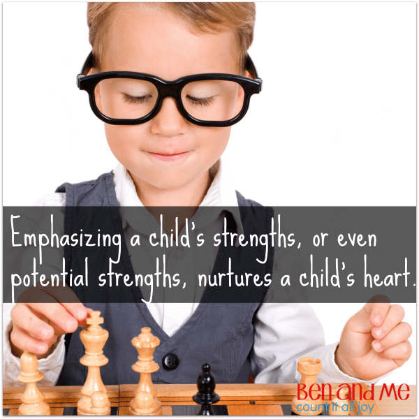 Emphasizing a child's strengths or even potential strengths nurtures a child's heart.