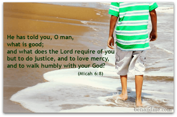 He has told you, O man, what is good; and what does the Lord require of you but to do justice, and to love mercy, and to walk humbly with your God (Micah 68)