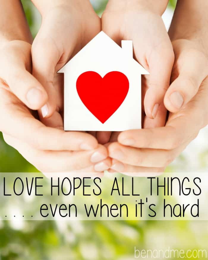 Marriage is hard. Parenting is hard. It's easy to find justification for our lack of loving. But love hopes all things . . . even when it's hard.