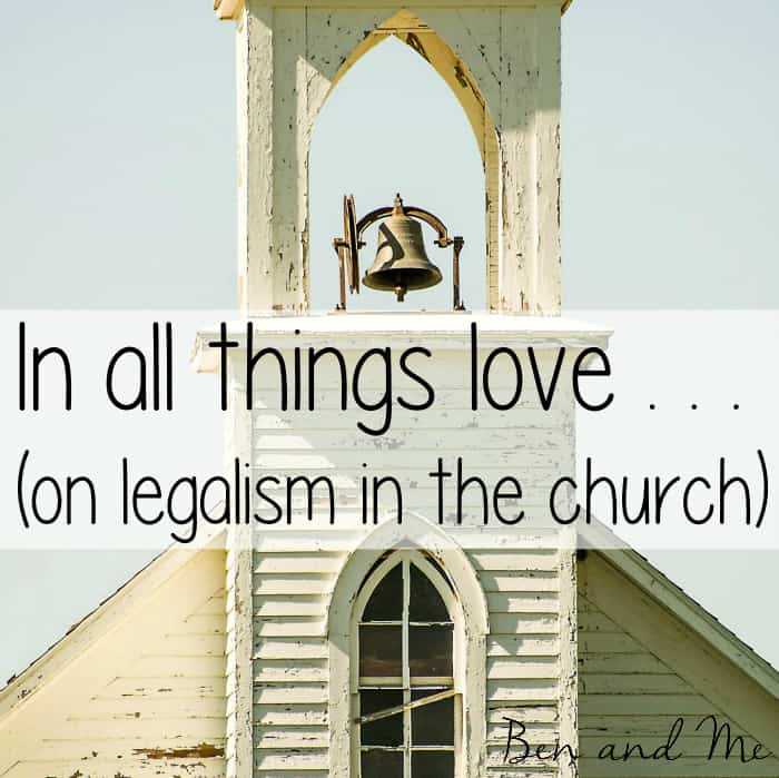 In all things . . . love (on legalism in the church)